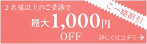 2名様以上の後受講で最大1000円OFF。ご一緒割引